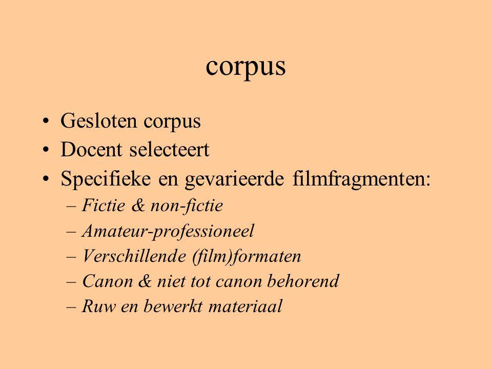 corpus Gesloten corpus Docent selecteert Specifieke en gevarieerde filmfragmenten: –Fictie & non-fictie –Amateur-professioneel –Verschillende (film)formaten –Canon & niet tot canon behorend –Ruw en bewerkt materiaal