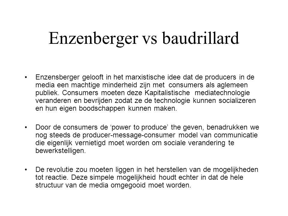 Enzenberger vs baudrillard Enzensberger gelooft in het marxistische idee dat de producers in de media een machtige minderheid zijn met consumers als a