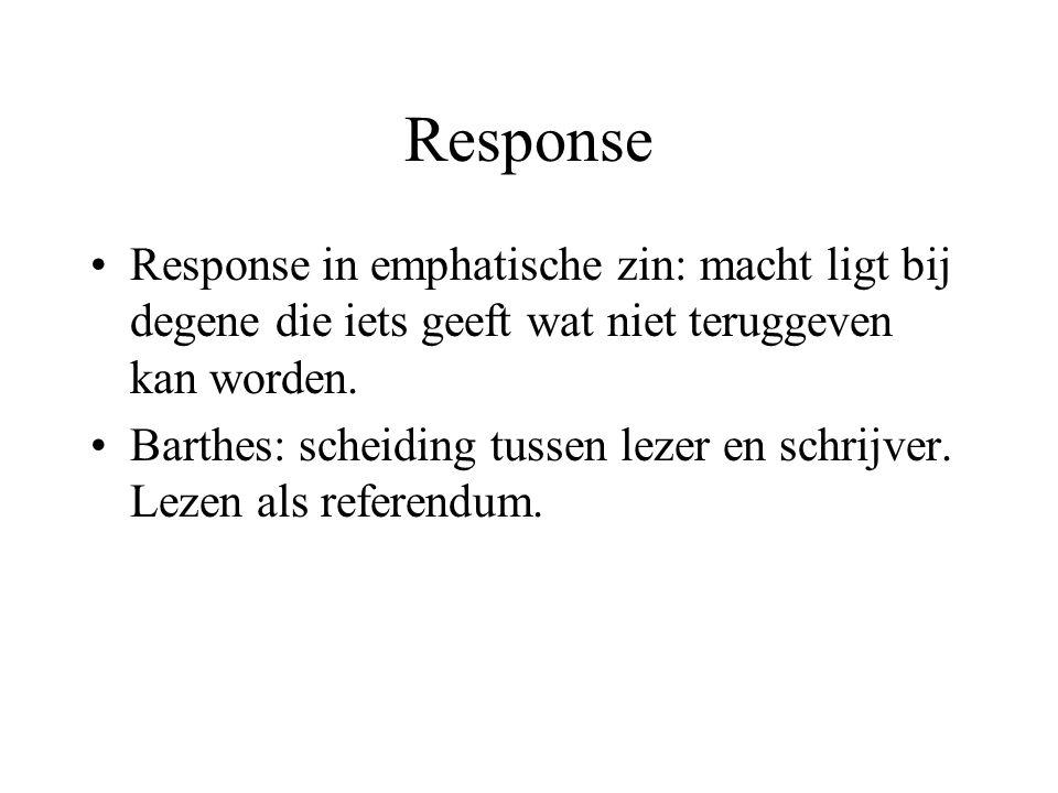 Response Response in emphatische zin: macht ligt bij degene die iets geeft wat niet teruggeven kan worden. Barthes: scheiding tussen lezer en schrijve