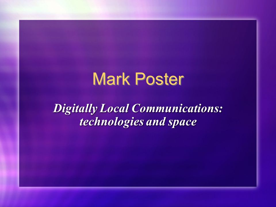 Mark Poster Digitally Local Communications: technologies and space