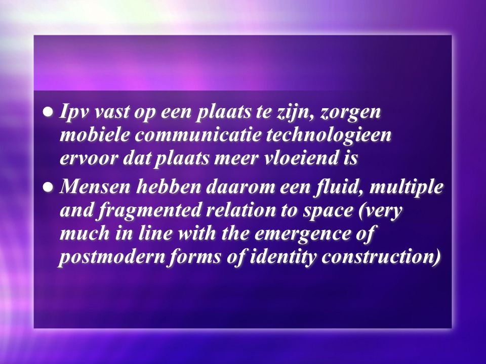 Ipv vast op een plaats te zijn, zorgen mobiele communicatie technologieen ervoor dat plaats meer vloeiend is Mensen hebben daarom een fluid, multiple and fragmented relation to space (very much in line with the emergence of postmodern forms of identity construction) Ipv vast op een plaats te zijn, zorgen mobiele communicatie technologieen ervoor dat plaats meer vloeiend is Mensen hebben daarom een fluid, multiple and fragmented relation to space (very much in line with the emergence of postmodern forms of identity construction)