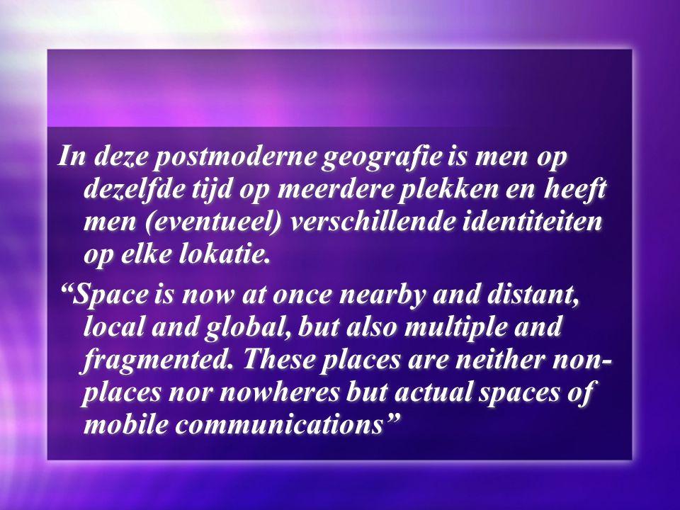 In deze postmoderne geografie is men op dezelfde tijd op meerdere plekken en heeft men (eventueel) verschillende identiteiten op elke lokatie.