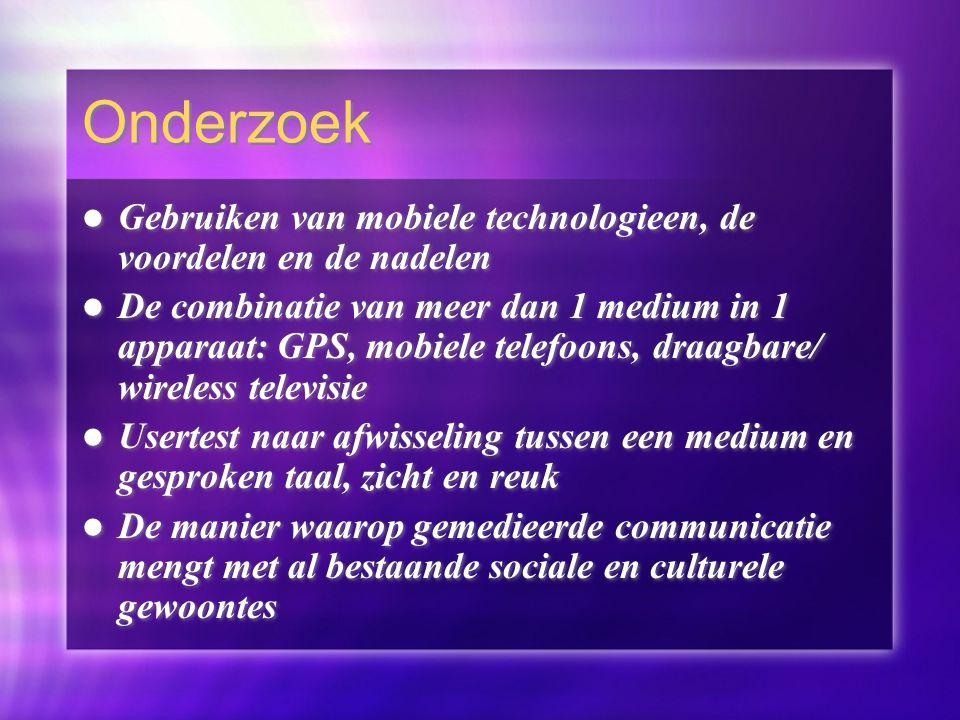 Gebruiken van mobiele technologieen, de voordelen en de nadelen De combinatie van meer dan 1 medium in 1 apparaat: GPS, mobiele telefoons, draagbare/ wireless televisie Usertest naar afwisseling tussen een medium en gesproken taal, zicht en reuk De manier waarop gemedieerde communicatie mengt met al bestaande sociale en culturele gewoontes Gebruiken van mobiele technologieen, de voordelen en de nadelen De combinatie van meer dan 1 medium in 1 apparaat: GPS, mobiele telefoons, draagbare/ wireless televisie Usertest naar afwisseling tussen een medium en gesproken taal, zicht en reuk De manier waarop gemedieerde communicatie mengt met al bestaande sociale en culturele gewoontes Onderzoek