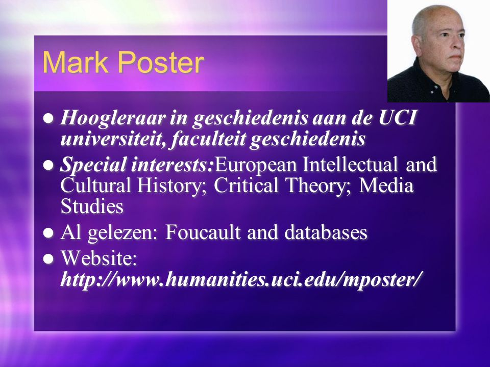 Mark Poster Hoogleraar in geschiedenis aan de UCI universiteit, faculteit geschiedenis Special interests:European Intellectual and Cultural History; Critical Theory; Media Studies Al gelezen: Foucault and databases Website: http://www.humanities.uci.edu/mposter/ Hoogleraar in geschiedenis aan de UCI universiteit, faculteit geschiedenis Special interests:European Intellectual and Cultural History; Critical Theory; Media Studies Al gelezen: Foucault and databases Website: http://www.humanities.uci.edu/mposter/