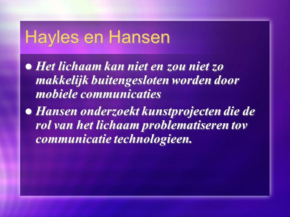 Hayles en Hansen Het lichaam kan niet en zou niet zo makkelijk buitengesloten worden door mobiele communicaties Hansen onderzoekt kunstprojecten die de rol van het lichaam problematiseren tov communicatie technologieen.