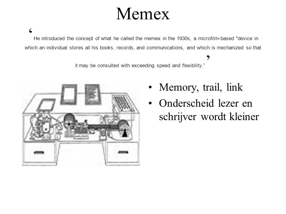 Memex ' He introduced the concept of what he called the memex in the 1930s, a microfilm-based device in which an individual stores all his books, records, and communications, and which is mechanized so that it may be consulted with exceeding speed and flexibility. ' Memory, trail, link Onderscheid lezer en schrijver wordt kleiner