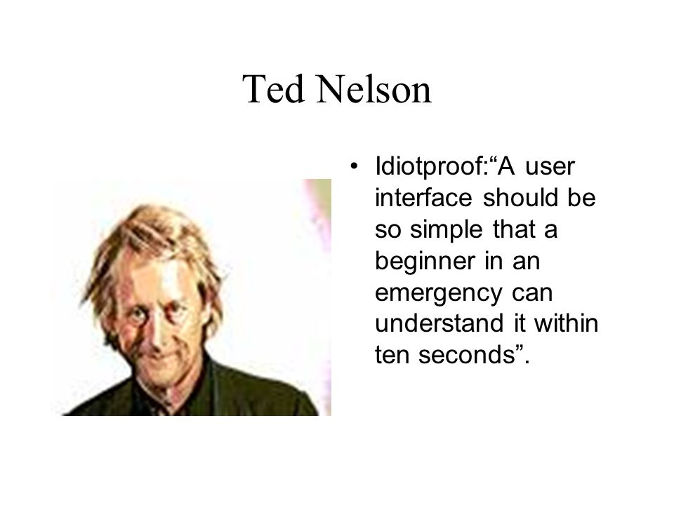 Ted Nelson Idiotproof: A user interface should be so simple that a beginner in an emergency can understand it within ten seconds .