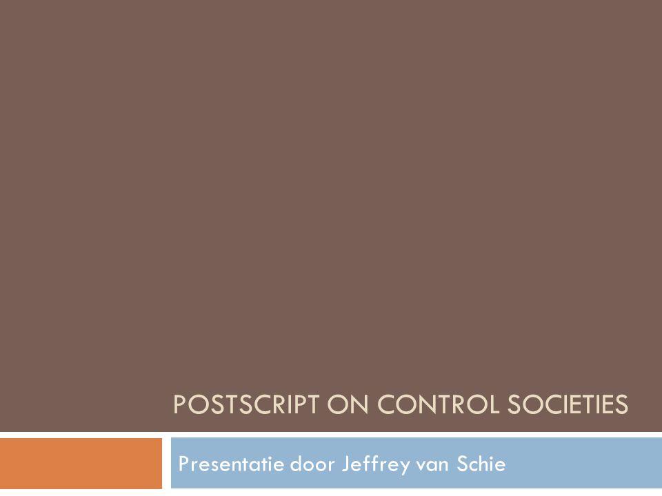 POSTSCRIPT ON CONTROL SOCIETIES Presentatie door Jeffrey van Schie