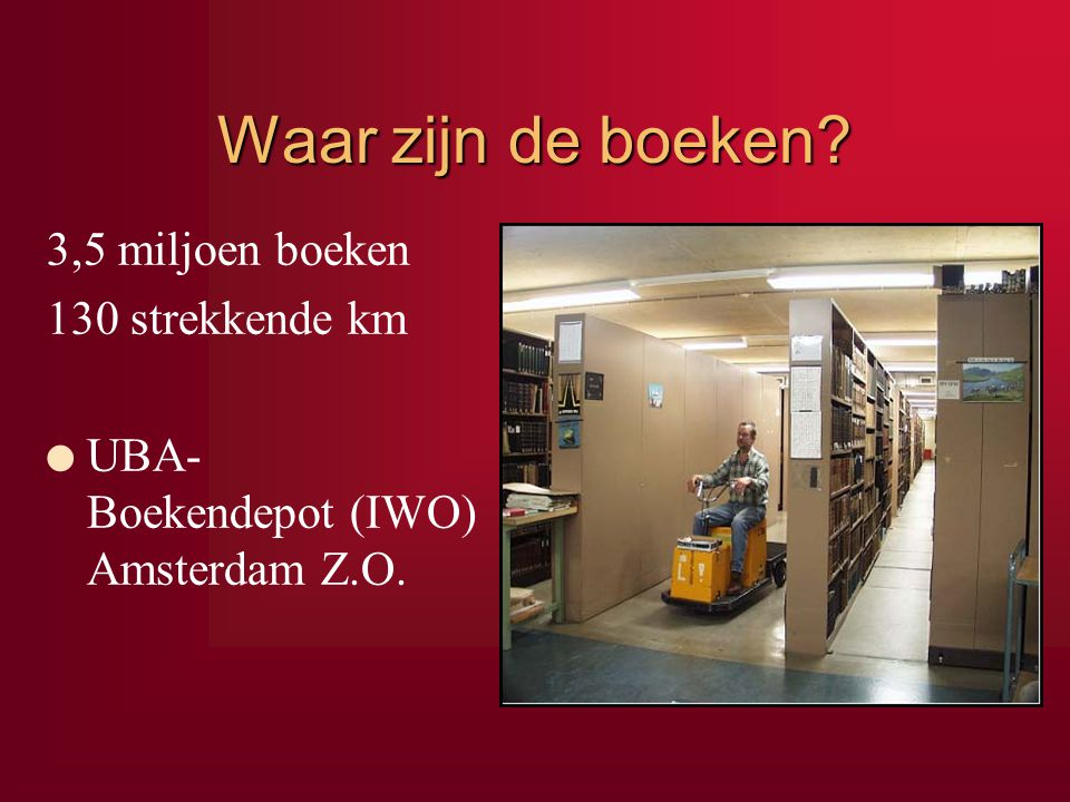 Waar zijn de boeken? 3,5 miljoen boeken 130 strekkende km l UBA- Boekendepot (IWO) Amsterdam Z.O.