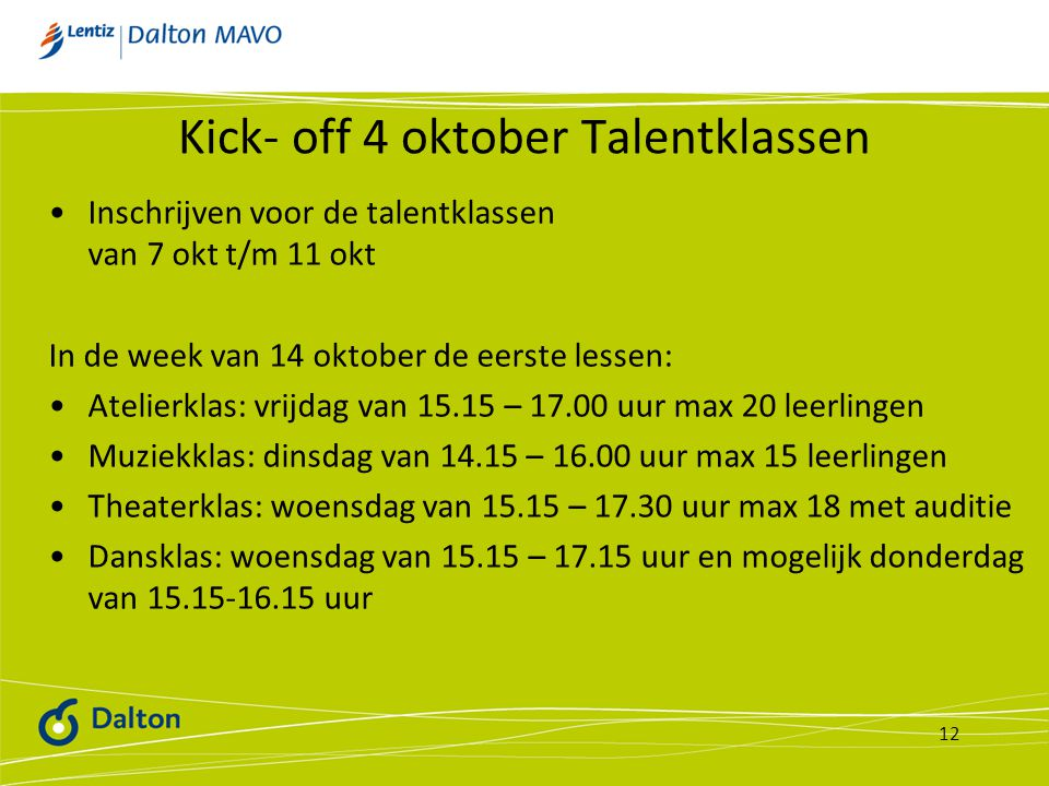 Kick- off 4 oktober Talentklassen Inschrijven voor de talentklassen van 7 okt t/m 11 okt In de week van 14 oktober de eerste lessen: Atelierklas: vrijdag van 15.15 – 17.00 uur max 20 leerlingen Muziekklas: dinsdag van 14.15 – 16.00 uur max 15 leerlingen Theaterklas: woensdag van 15.15 – 17.30 uur max 18 met auditie Dansklas: woensdag van 15.15 – 17.15 uur en mogelijk donderdag van 15.15-16.15 uur 12
