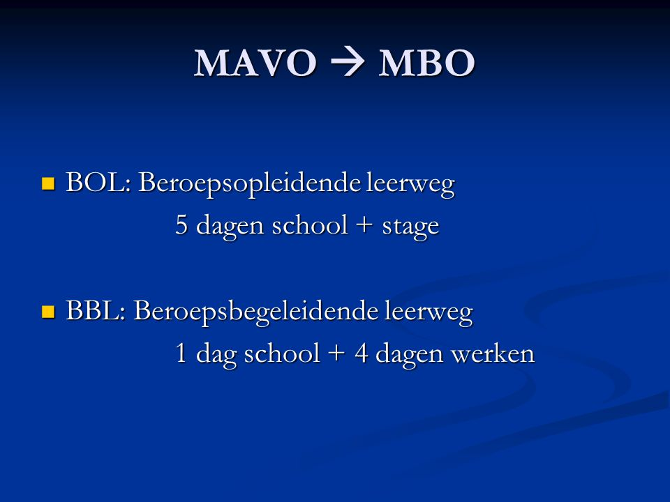 MAVO  MBO BOL: Beroepsopleidende leerweg BOL: Beroepsopleidende leerweg 5 dagen school + stage BBL: Beroepsbegeleidende leerweg BBL: Beroepsbegeleidende leerweg 1 dag school + 4 dagen werken
