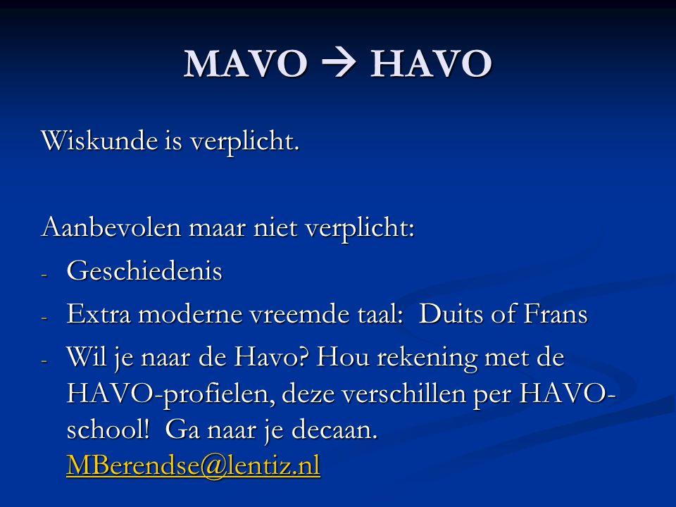 MAVO  HAVO Wiskunde is verplicht. Aanbevolen maar niet verplicht: - Geschiedenis - Extra moderne vreemde taal: Duits of Frans - Wil je naar de Havo?