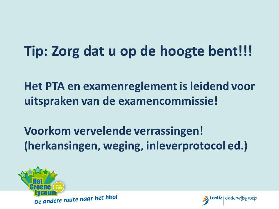 Tip: Zorg dat u op de hoogte bent!!! Het PTA en examenreglement is leidend voor uitspraken van de examencommissie! Voorkom vervelende verrassingen! (h