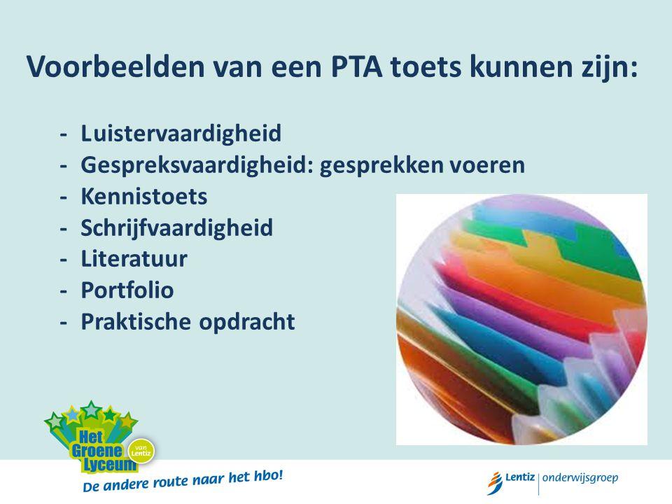 Voorbeelden van een PTA toets kunnen zijn: -Luistervaardigheid -Gespreksvaardigheid: gesprekken voeren -Kennistoets -Schrijfvaardigheid -Literatuur -P