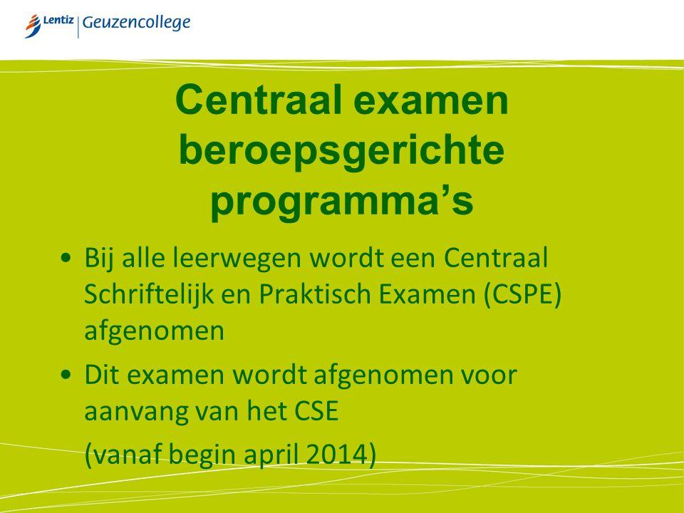 Centraal examen beroepsgerichte programma's Bij alle leerwegen wordt een Centraal Schriftelijk en Praktisch Examen (CSPE) afgenomen Dit examen wordt afgenomen voor aanvang van het CSE (vanaf begin april 2014)