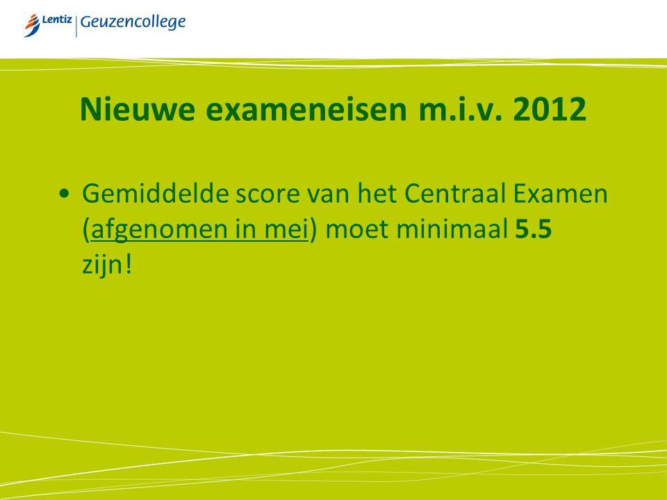 Nieuwe exameneisen m.i.v. 2012 Gemiddelde score van het Centraal Examen (afgenomen in mei) moet minimaal 5.5 zijn!