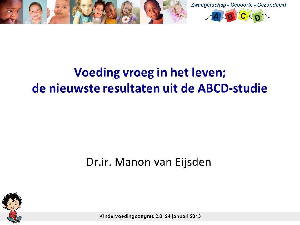 Voeding vroeg in het leven; de nieuwste resultaten uit de ABCD-studie Dr.ir. Manon van Eijsden Zwangerschap - Geboorte - Gezondheid Kindervoedingcongr