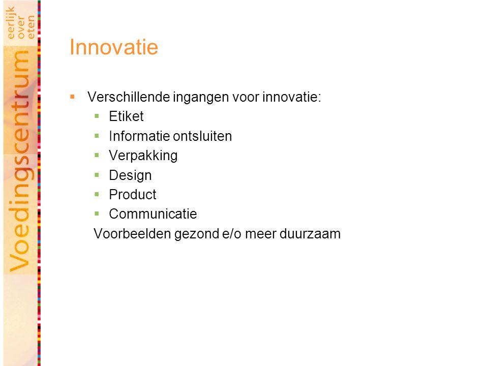Innovatie  Verschillende ingangen voor innovatie:  Etiket  Informatie ontsluiten  Verpakking  Design  Product  Communicatie Voorbeelden gezond e/o meer duurzaam