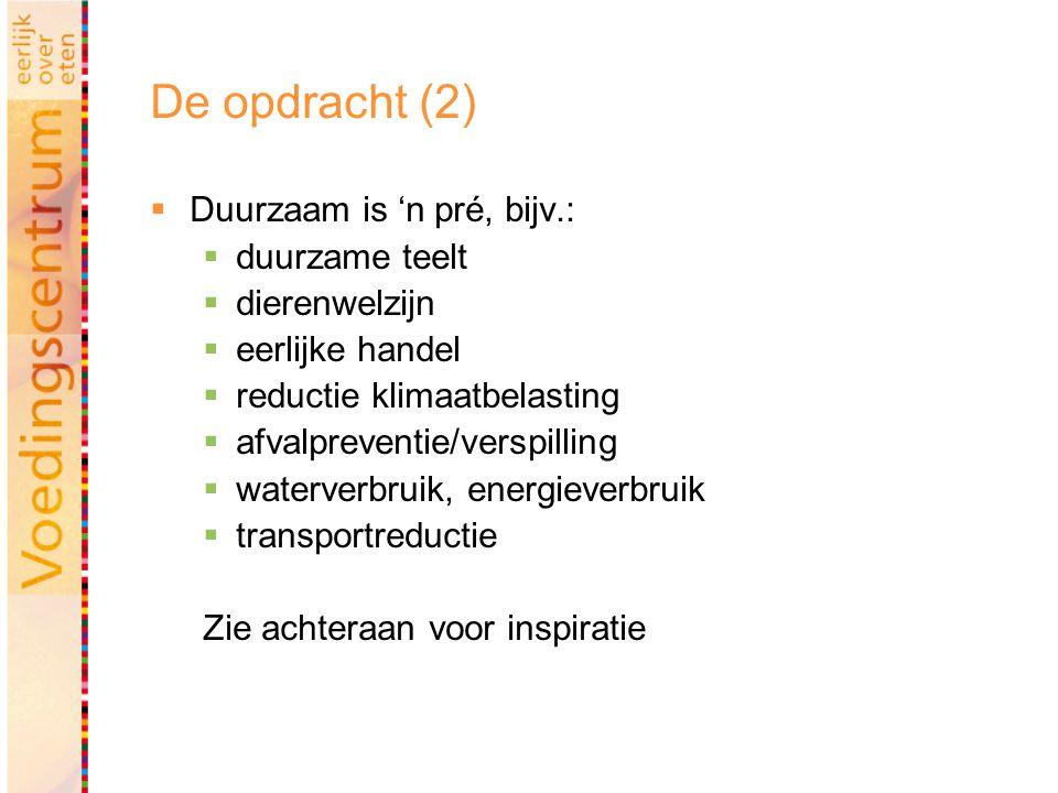 De opdracht (2)  Duurzaam is 'n pré, bijv.:  duurzame teelt  dierenwelzijn  eerlijke handel  reductie klimaatbelasting  afvalpreventie/verspilling  waterverbruik, energieverbruik  transportreductie Zie achteraan voor inspiratie
