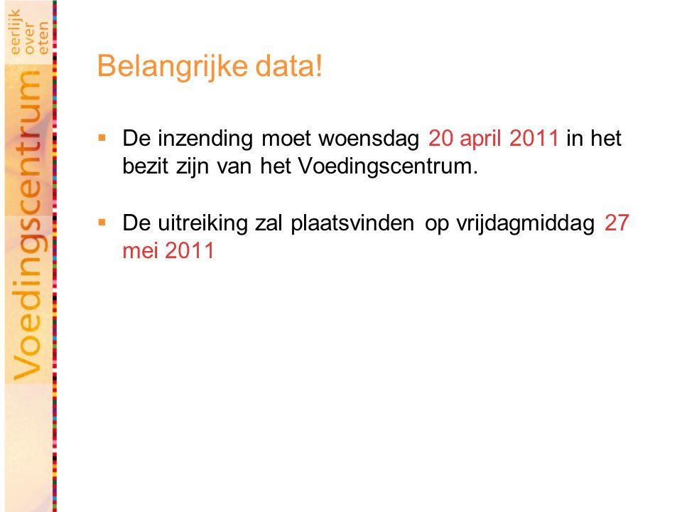 Belangrijke data!  De inzending moet woensdag 20 april 2011 in het bezit zijn van het Voedingscentrum.  De uitreiking zal plaatsvinden op vrijdagmid