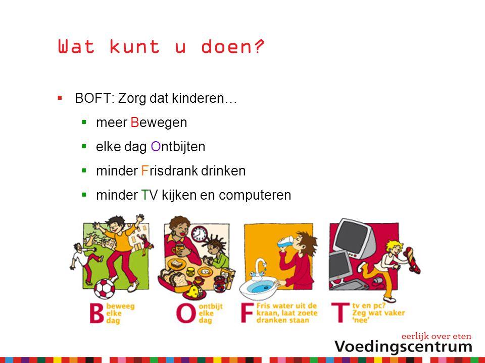 Wat kunt u doen?  BOFT: Zorg dat kinderen…  meer Bewegen  elke dag Ontbijten  minder Frisdrank drinken  minder TV kijken en computeren