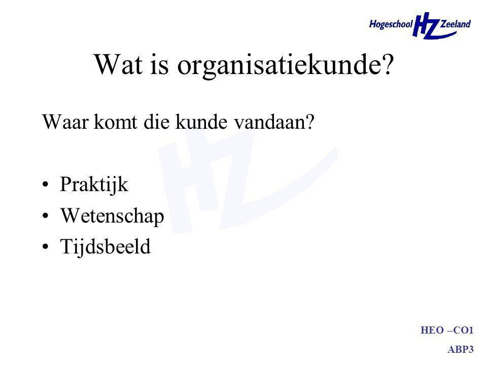 HEO –CO1 ABP3 Wat is organisatiekunde? Waar komt die kunde vandaan? Praktijk Wetenschap Tijdsbeeld