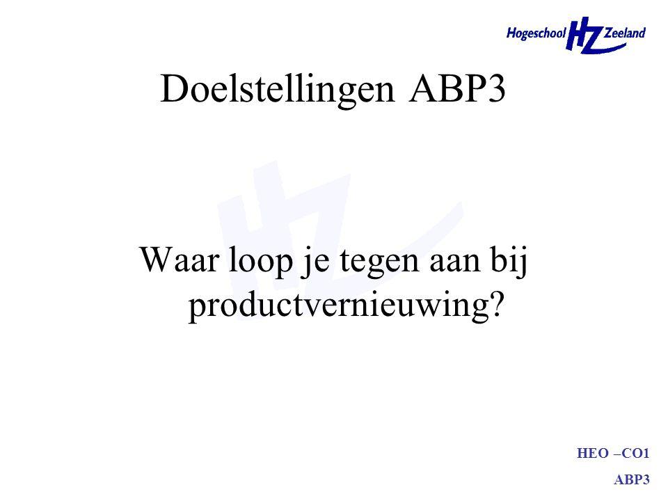 HEO –CO1 ABP3 Doelstellingen ABP3 Waar loop je tegen aan bij productvernieuwing?