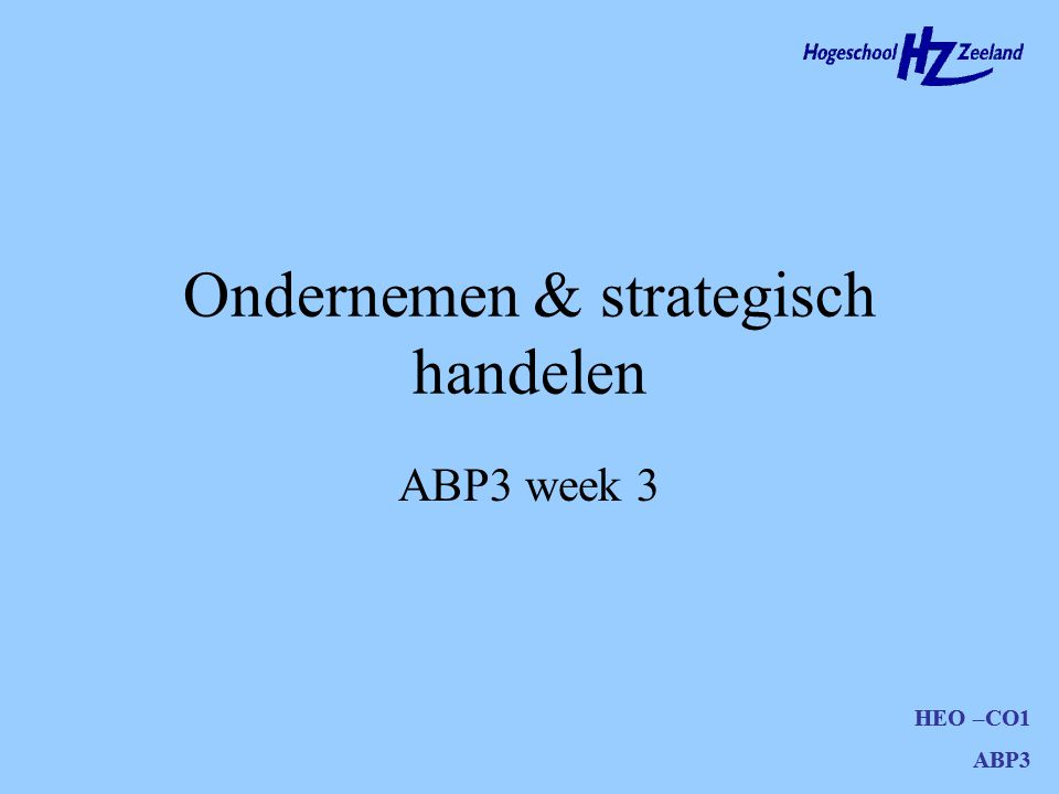 HEO –CO1 ABP3 Ondernemen & strategisch handelen HEO –CO1 ABP3 ABP3 week 3