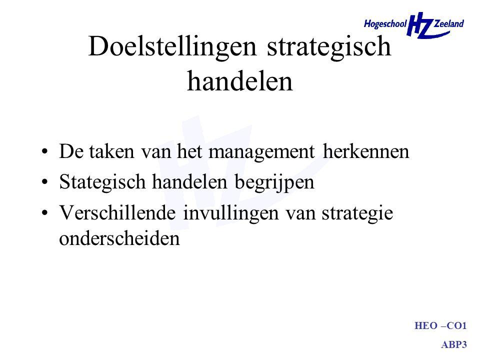 HEO –CO1 ABP3 Doelstellingen strategisch handelen De taken van het management herkennen Stategisch handelen begrijpen Verschillende invullingen van strategie onderscheiden