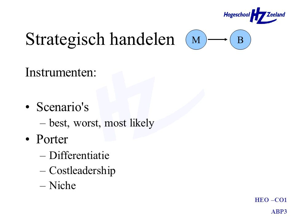 HEO –CO1 ABP3 Strategisch handelen Instrumenten: Scenario s –best, worst, most likely Porter –Differentiatie –Costleadership –Niche MB
