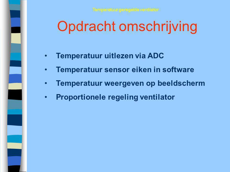 Opdracht omschrijving Temperatuur uitlezen via ADC Temperatuur sensor eiken in software Temperatuur weergeven op beeldscherm Proportionele regeling ve