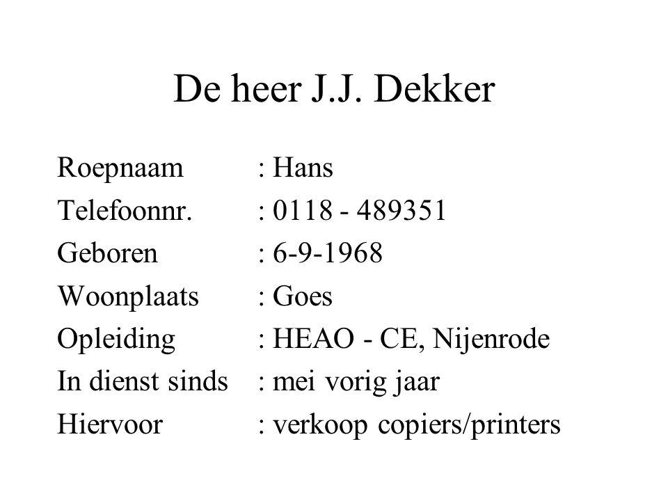 De heer J.J. Dekker Roepnaam: Hans Telefoonnr.: 0118 - 489351 Geboren: 6-9-1968 Woonplaats: Goes Opleiding: HEAO - CE, Nijenrode In dienst sinds: mei