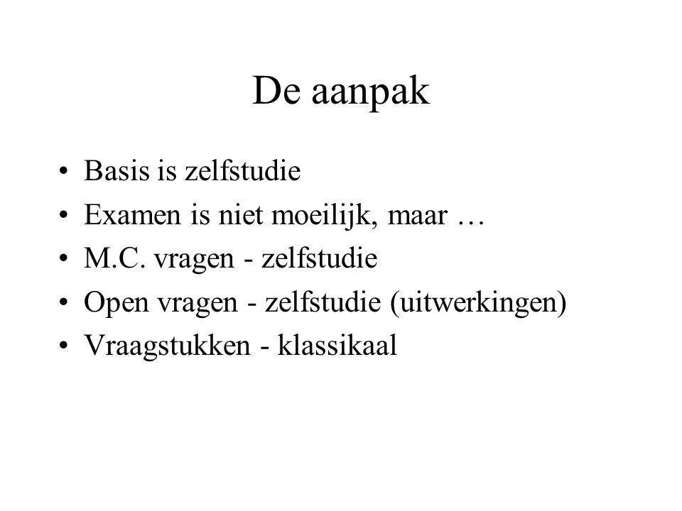De aanpak Basis is zelfstudie Examen is niet moeilijk, maar … M.C. vragen - zelfstudie Open vragen - zelfstudie (uitwerkingen) Vraagstukken - klassika