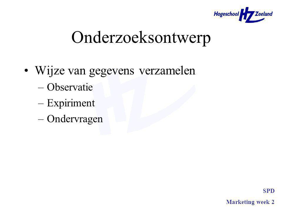 Onderzoeksontwerp Wijze van gegevens verzamelen –Observatie –Expiriment –Ondervragen SPD Marketing week 2