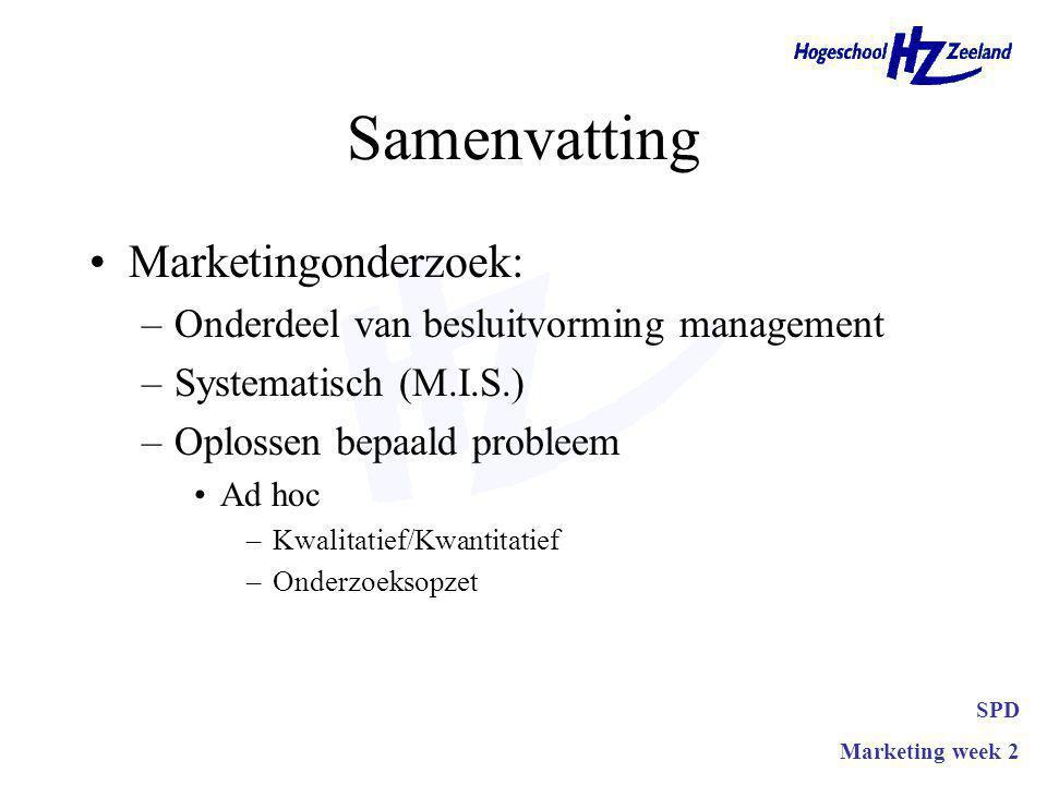 Samenvatting Marketingonderzoek: –Onderdeel van besluitvorming management –Systematisch (M.I.S.) –Oplossen bepaald probleem Ad hoc –Kwalitatief/Kwantitatief –Onderzoeksopzet SPD Marketing week 2