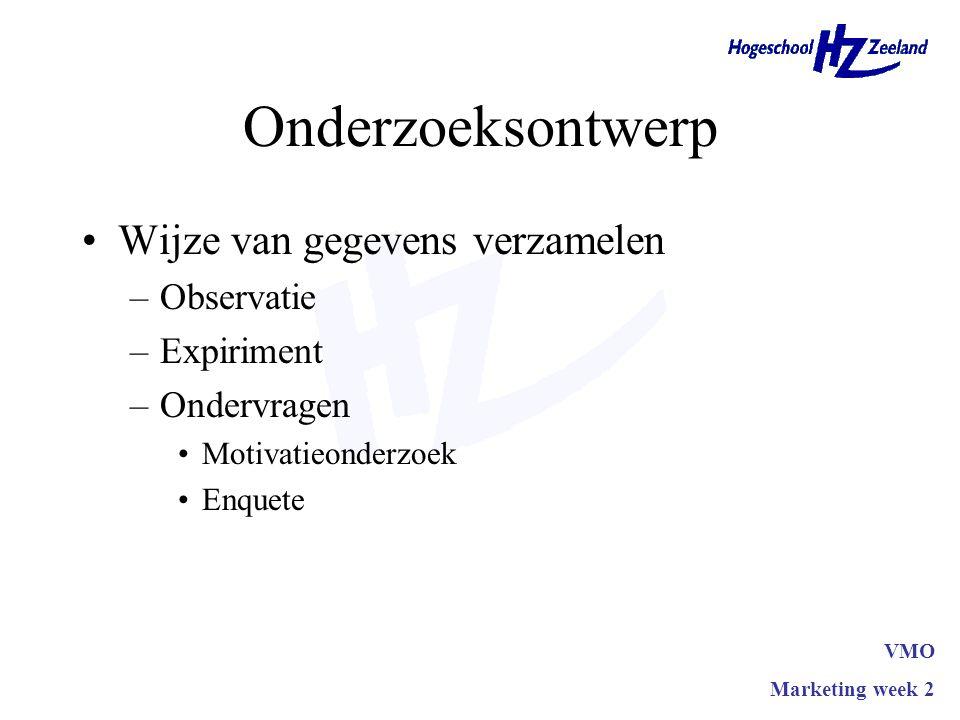 Onderzoeksontwerp Wijze van gegevens verzamelen –Observatie –Expiriment –Ondervragen Motivatieonderzoek Enquete VMO Marketing week 2