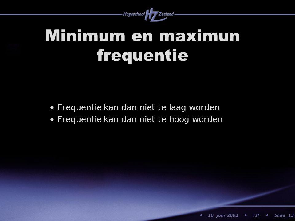 10 juni 2002 TIF Slide Minimum en maximun frequentie Frequentie kan dan niet te laag worden Frequentie kan dan niet te hoog worden 13