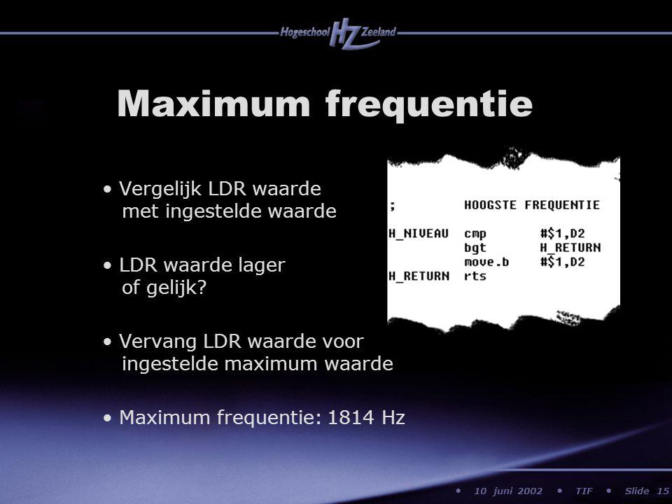 10 juni 2002 TIF Slide Maximum frequentie Vergelijk LDR waarde met ingestelde waarde LDR waarde lager of gelijk? Vervang LDR waarde voor ingestelde ma