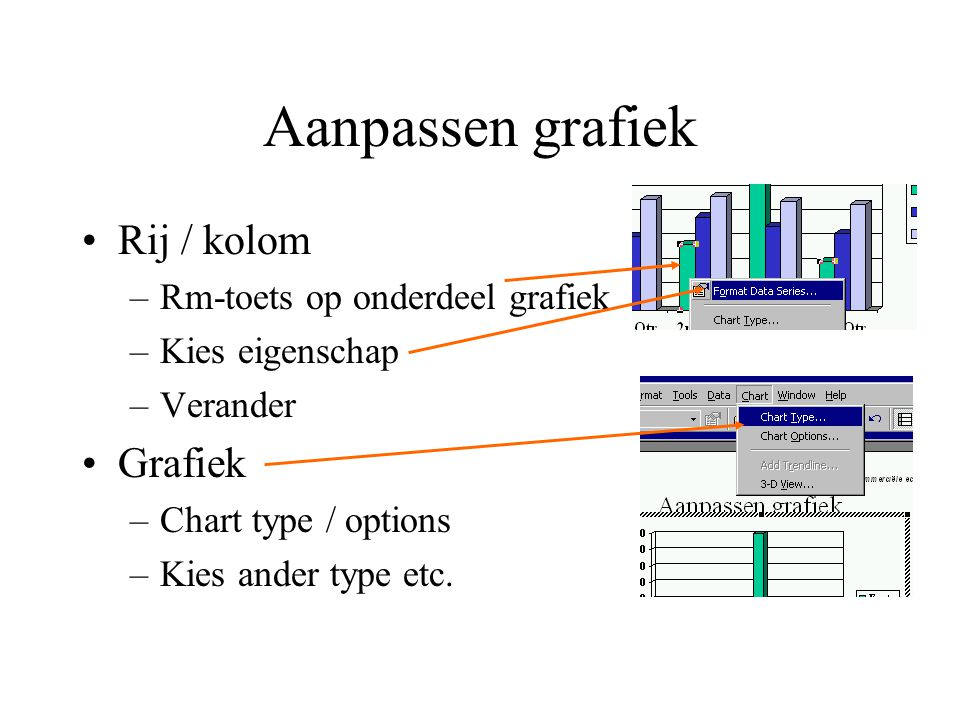 Aanpassen grafiek Rij / kolom –Rm-toets op onderdeel grafiek –Kies eigenschap –Verander Grafiek –Chart type / options –Kies ander type etc.