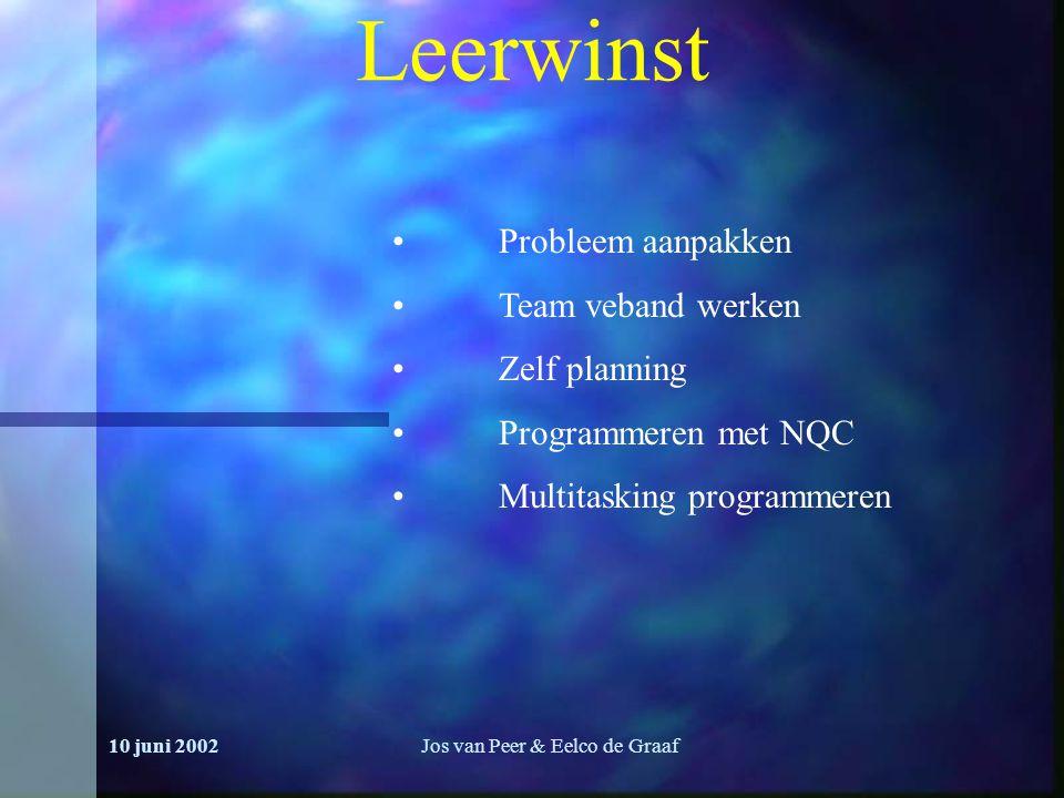 10 juni 2002Jos van Peer & Eelco de Graaf Leerwinst Probleem aanpakken Team veband werken Zelf planning Programmeren met NQC Multitasking programmeren