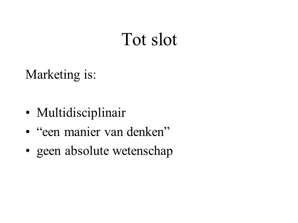 Tot slot Marketing is: Multidisciplinair een manier van denken geen absolute wetenschap