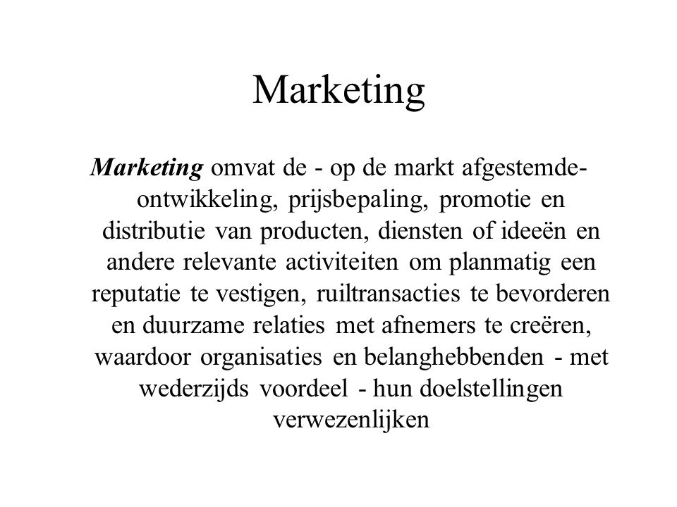 Marketing Marketing omvat de - op de markt afgestemde- ontwikkeling, prijsbepaling, promotie en distributie van producten, diensten of ideeën en ander