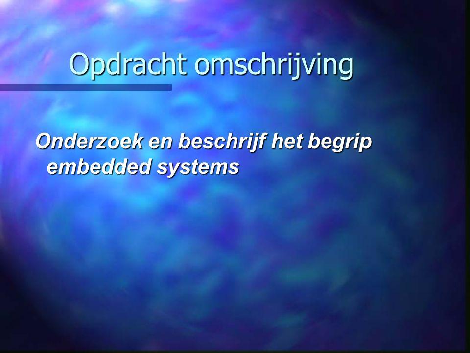 Opdracht omschrijving Onderzoek en beschrijf het begrip embedded systems Onderzoek en beschrijf het begrip embedded systems