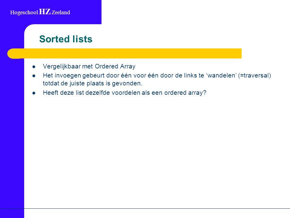 Hogeschool HZ Zeeland Sorted lists Vergelijkbaar met Ordered Array Het invoegen gebeurt door één voor één door de links te 'wandelen' (=traversal) totdat de juiste plaats is gevonden.