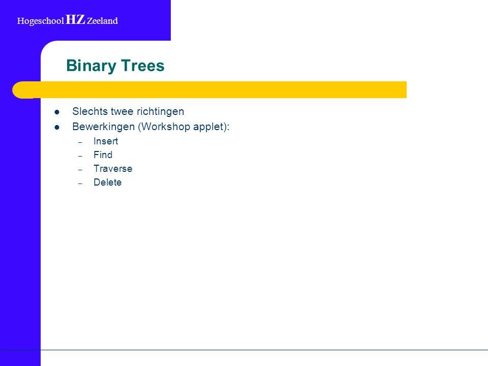 Hogeschool HZ Zeeland Binary Trees Slechts twee richtingen Bewerkingen (Workshop applet): – Insert – Find – Traverse – Delete
