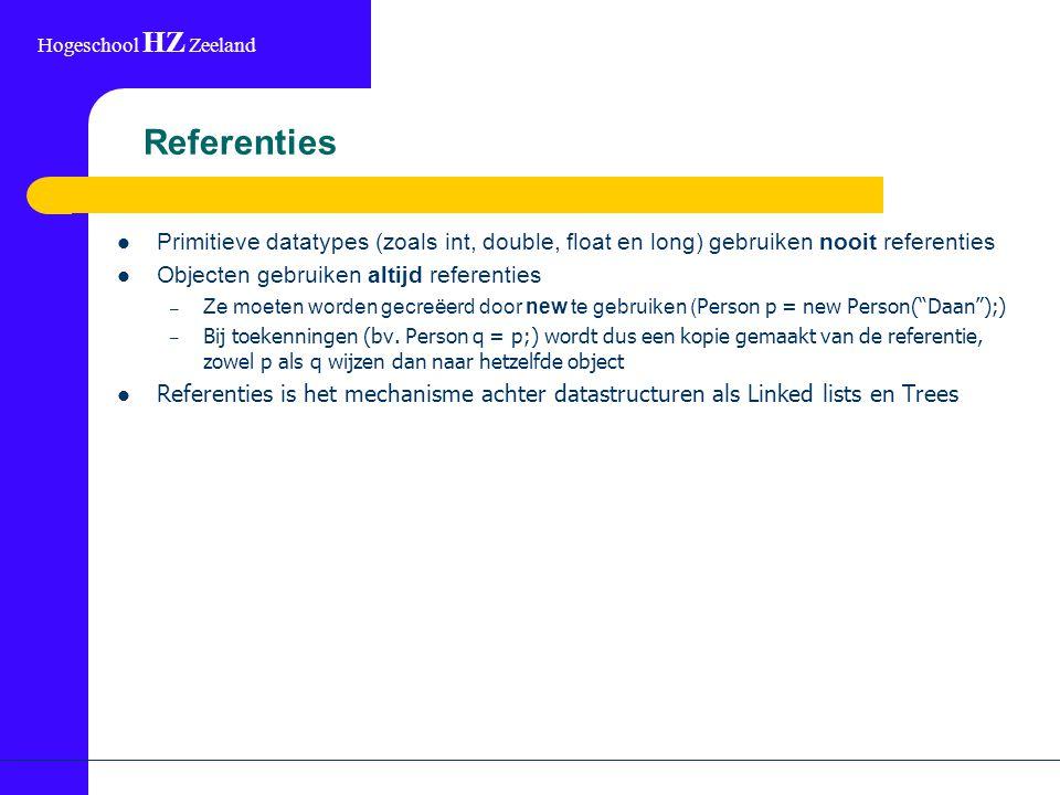 Hogeschool HZ Zeeland Referenties Primitieve datatypes (zoals int, double, float en long) gebruiken nooit referenties Objecten gebruiken altijd referenties – Ze moeten worden gecreëerd door new te gebruiken ( Person p = new Person( Daan );) – Bij toekenningen (bv.