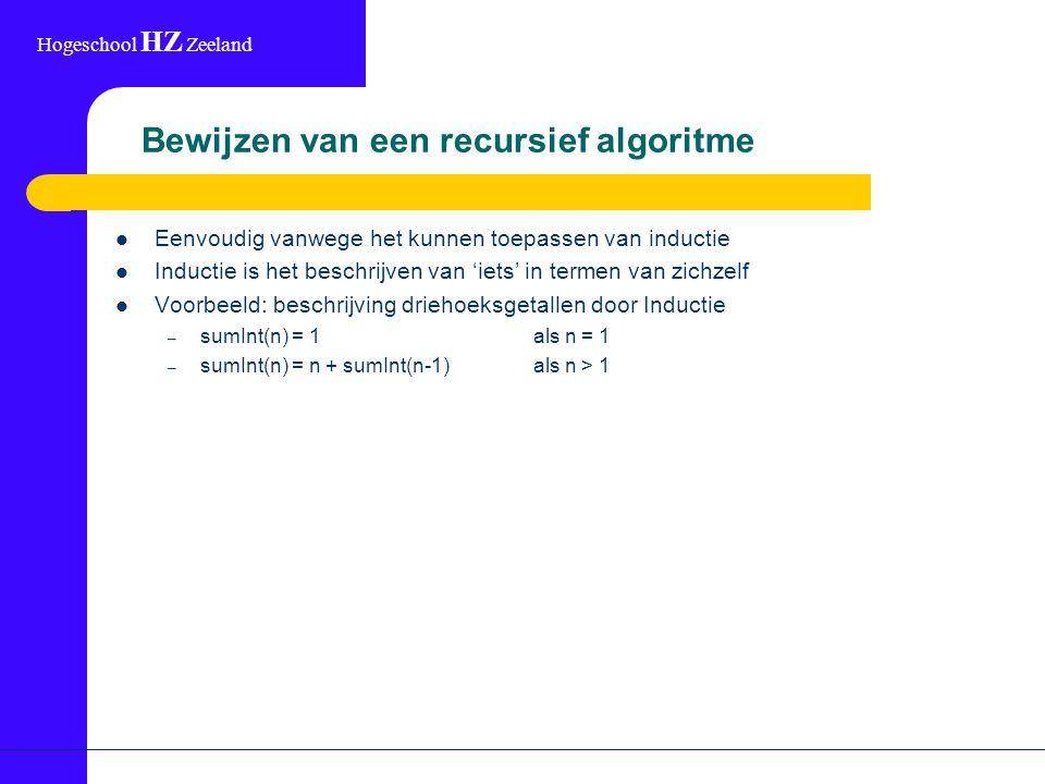 Hogeschool HZ Zeeland Bewijzen van een recursief algoritme Eenvoudig vanwege het kunnen toepassen van inductie Inductie is het beschrijven van 'iets' in termen van zichzelf Voorbeeld: beschrijving driehoeksgetallen door Inductie – sumInt(n) = 1als n = 1 – sumInt(n) = n + sumInt(n-1)als n > 1