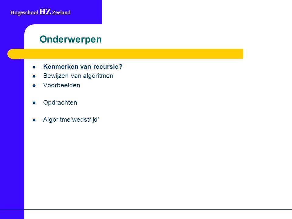 Hogeschool HZ Zeeland Onderwerpen Kenmerken van recursie? Bewijzen van algoritmen Voorbeelden Opdrachten Algoritme'wedstrijd'