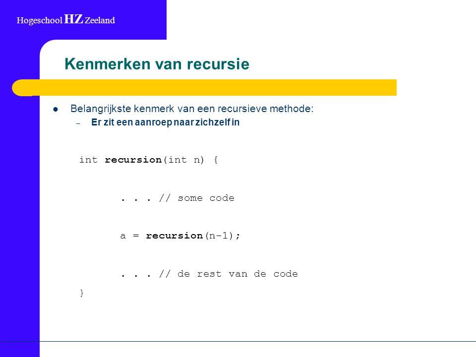 Hogeschool HZ Zeeland Kenmerken van recursie Belangrijkste kenmerk van een recursieve methode: – Er zit een aanroep naar zichzelf in int recursion(int n) {...