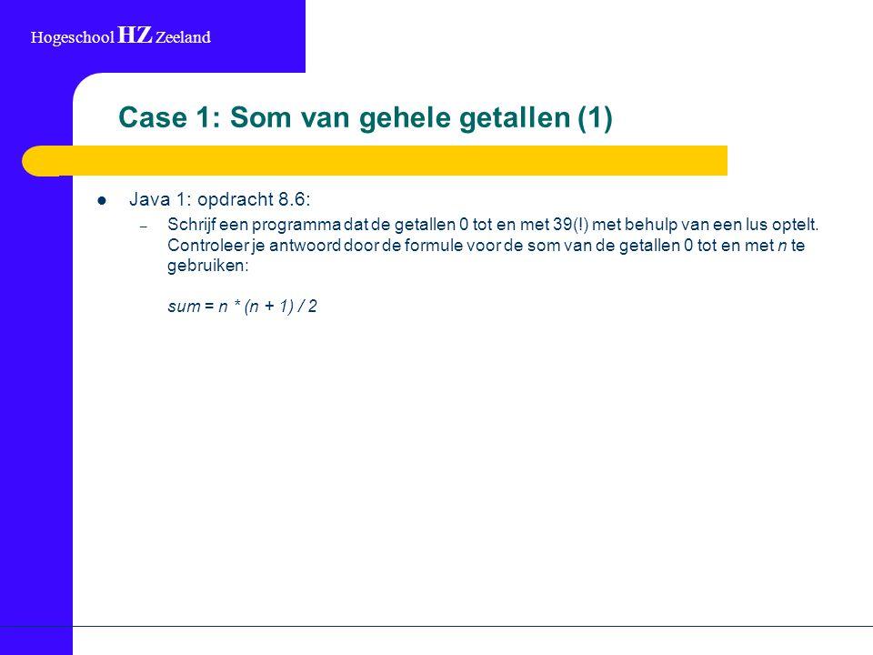 Hogeschool HZ Zeeland Case 1: Som van gehele getallen (2) (Mogelijke) uitwerking: int somInt(int n) { int som = 0; for (index=0; index<=n; index++) som = som + index; return som; }